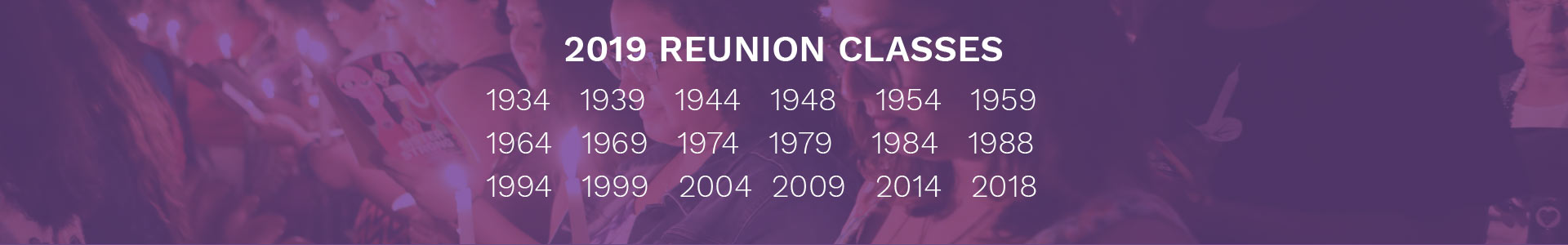 The Reunion classes: 1934, 1939, 1944, 1948, 1954, 1959, 1964, 1969, 1974, 1979, 1984, 1988, 1994, 1999, 2004, 2009, 2014, 2018